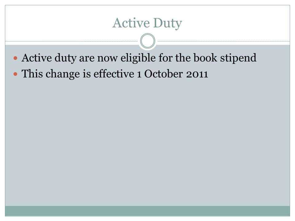 Active Duty Active duty are now eligible for the book stipend This change is effective 1 October 2011