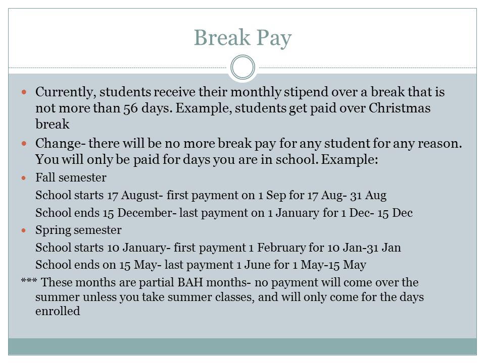Break Pay Currently, students receive their monthly stipend over a break that is not more than 56 days.