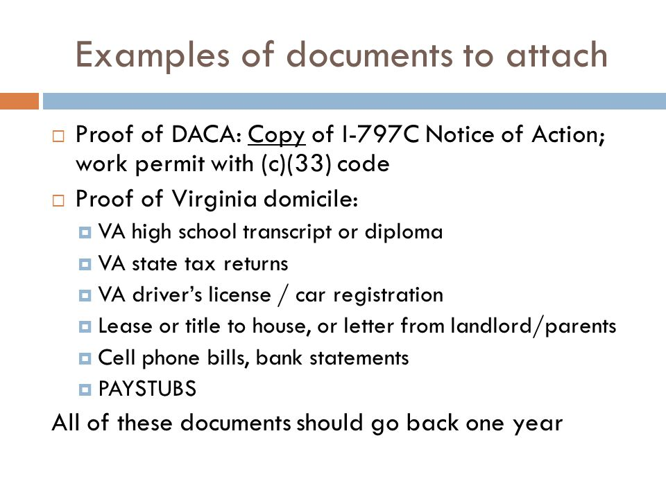 Examples of documents to attach  Proof of DACA: Copy of I-797C Notice of Action; work permit with (c)(33) code  Proof of Virginia domicile:  VA high school transcript or diploma  VA state tax returns  VA driver's license / car registration  Lease or title to house, or letter from landlord/parents  Cell phone bills, bank statements  PAYSTUBS All of these documents should go back one year