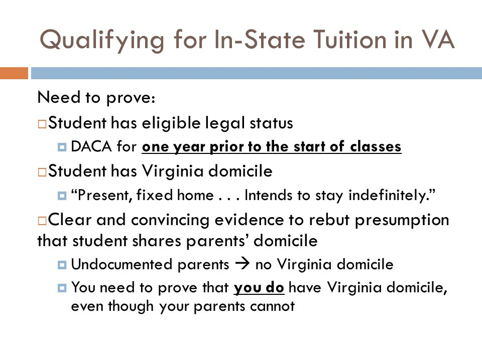 Qualifying for In-State Tuition in VA Need to prove:  Student has eligible legal status  DACA for one year prior to the start of classes  Student has Virginia domicile  Present, fixed home...