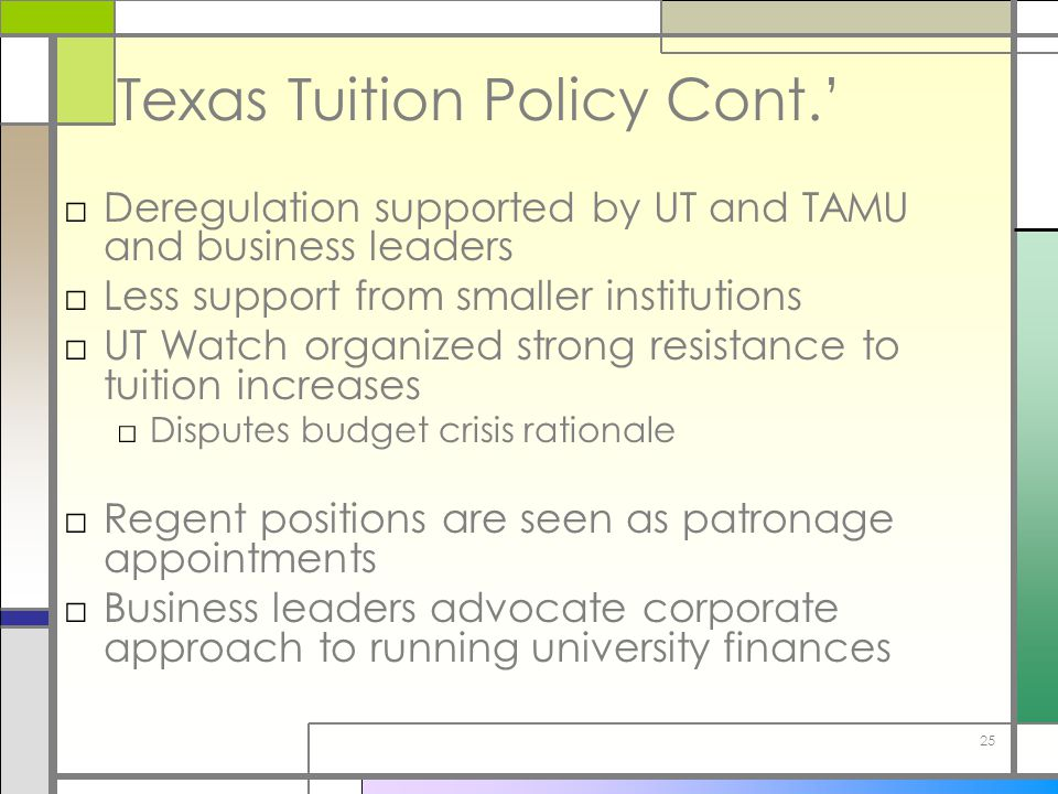 25 Texas Tuition Policy Cont.' □Deregulation supported by UT and TAMU and business leaders □Less support from smaller institutions □UT Watch organized strong resistance to tuition increases □Disputes budget crisis rationale □Regent positions are seen as patronage appointments □Business leaders advocate corporate approach to running university finances