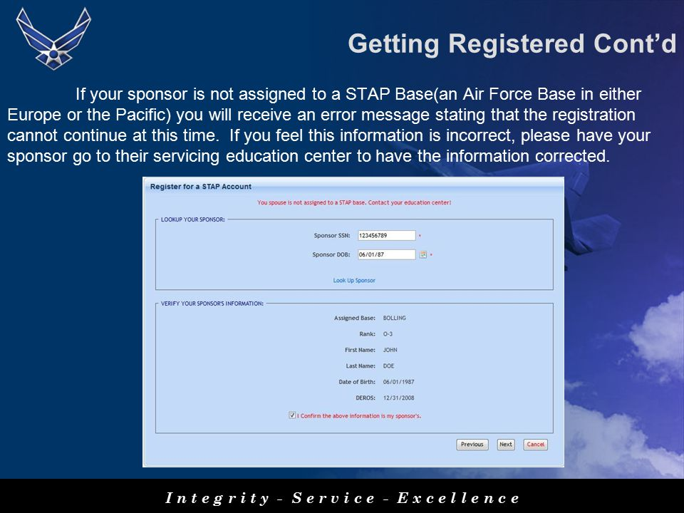 I n t e g r i t y - S e r v i c e - E x c e l l e n c e If your sponsor is not assigned to a STAP Base(an Air Force Base in either Europe or the Pacific) you will receive an error message stating that the registration cannot continue at this time.