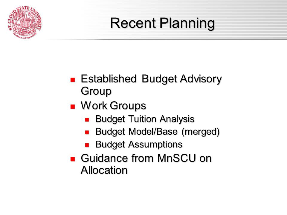 Established Budget Advisory Group Established Budget Advisory Group Work Groups Work Groups Budget Tuition Analysis Budget Tuition Analysis Budget Model/Base (merged) Budget Model/Base (merged) Budget Assumptions Budget Assumptions Guidance from MnSCU on Allocation Guidance from MnSCU on Allocation Recent Planning