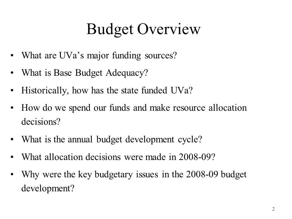 2 Budget Overview What are UVa's major funding sources? What is Base Budget Adequacy? Historically, how has the state funded UVa? How do we spend our