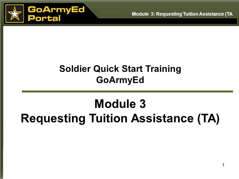1 Soldier Quick Start Training GoArmyEd Module 3 Requesting Tuition Assistance (TA) Module 3: Requesting Tuition Assistance (TA