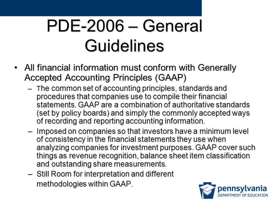 PDE-2006 – General Guidelines All financial information must conform with Generally Accepted Accounting Principles (GAAP)All financial information must conform with Generally Accepted Accounting Principles (GAAP) –T he common set of accounting principles, standards and procedures that companies use to compile their financial statements.