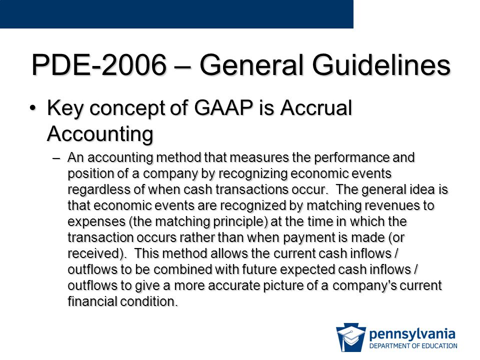 PDE-2006 – General Guidelines Key concept of GAAP is Accrual AccountingKey concept of GAAP is Accrual Accounting –An accounting method that measures the performance and position of a company by recognizing economic events regardless of when cash transactions occur.