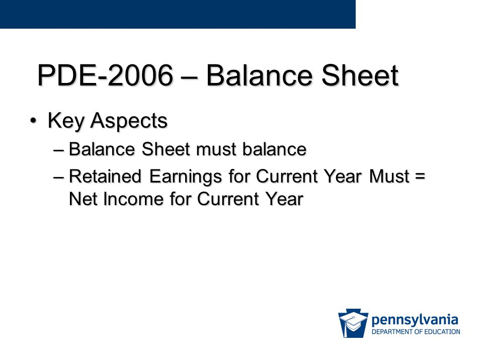 PDE-2006 – Balance Sheet Key AspectsKey Aspects –Balance Sheet must balance –Retained Earnings for Current Year Must = Net Income for Current Year