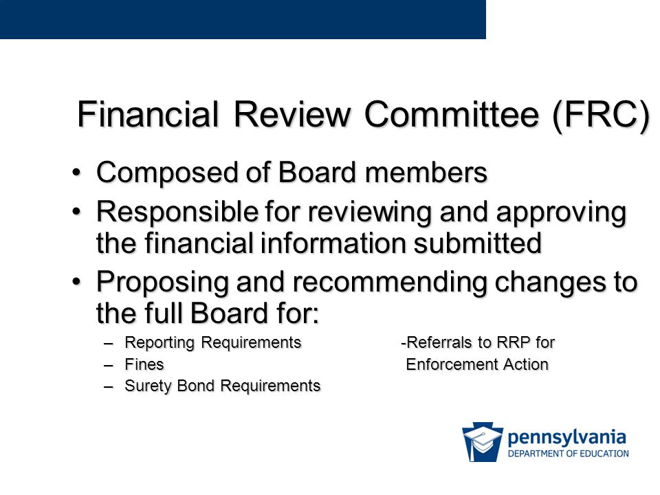 Financial Review Committee (FRC) Composed of Board membersComposed of Board members Responsible for reviewing and approving the financial information submittedResponsible for reviewing and approving the financial information submitted Proposing and recommending changes to the full Board for:Proposing and recommending changes to the full Board for: –Reporting Requirements-Referrals to RRP for –Fines Enforcement Action –Surety Bond Requirements