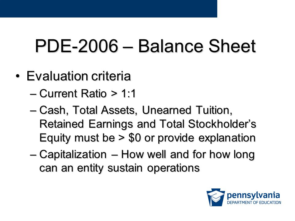 PDE-2006 – Balance Sheet Evaluation criteriaEvaluation criteria –Current Ratio > 1:1 –Cash, Total Assets, Unearned Tuition, Retained Earnings and Total Stockholder's Equity must be > $0 or provide explanation –Capitalization – How well and for how long can an entity sustain operations