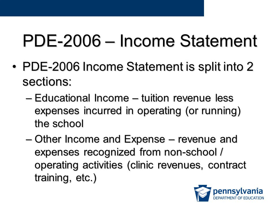 PDE-2006 – Income Statement PDE-2006 Income Statement is split into 2 sections:PDE-2006 Income Statement is split into 2 sections: –Educational Income – tuition revenue less expenses incurred in operating (or running) the school –Other Income and Expense – revenue and expenses recognized from non-school / operating activities (clinic revenues, contract training, etc.)