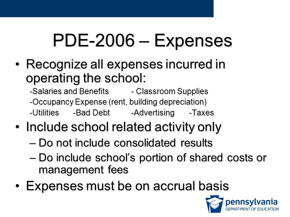 PDE-2006 – Expenses Recognize all expenses incurred in operating the school:Recognize all expenses incurred in operating the school: -Salaries and Benefits- Classroom Supplies -Occupancy Expense (rent, building depreciation) -Utilities-Bad Debt-Advertising-Taxes Include school related activity onlyInclude school related activity only –Do not include consolidated results –Do include school's portion of shared costs or management fees Expenses must be on accrual basisExpenses must be on accrual basis