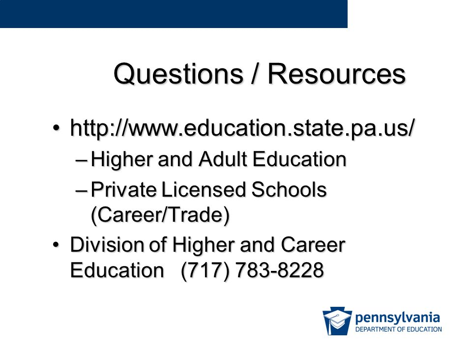 Questions / Resources http://www.education.state.pa.us/http://www.education.state.pa.us/ –Higher and Adult Education –Private Licensed Schools (Career/Trade) Division of Higher and Career Education (717) 783-8228Division of Higher and Career Education (717) 783-8228