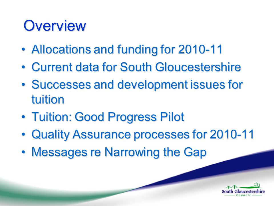 Overview Allocations and funding for 2010-11Allocations and funding for 2010-11 Current data for South GloucestershireCurrent data for South Gloucestershire Successes and development issues for tuitionSuccesses and development issues for tuition Tuition: Good Progress PilotTuition: Good Progress Pilot Quality Assurance processes for 2010-11Quality Assurance processes for 2010-11 Messages re Narrowing the GapMessages re Narrowing the Gap
