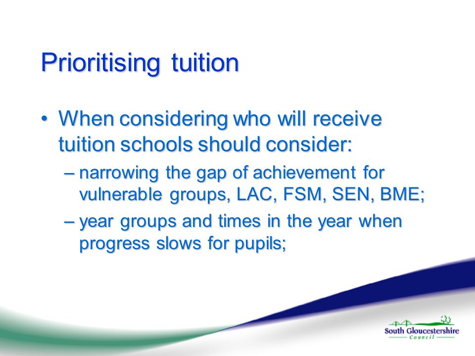 Prioritising tuition When considering who will receive tuition schools should consider:When considering who will receive tuition schools should consider: –narrowing the gap of achievement for vulnerable groups, LAC, FSM, SEN, BME; –year groups and times in the year when progress slows for pupils;