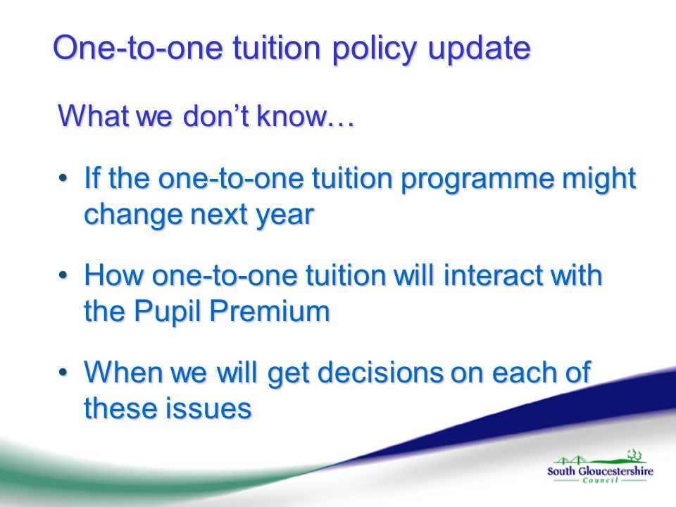 One-to-one tuition policy update What we don't know… If the one-to-one tuition programme might change next yearIf the one-to-one tuition programme might change next year How one-to-one tuition will interact with the Pupil PremiumHow one-to-one tuition will interact with the Pupil Premium When we will get decisions on each of these issuesWhen we will get decisions on each of these issues