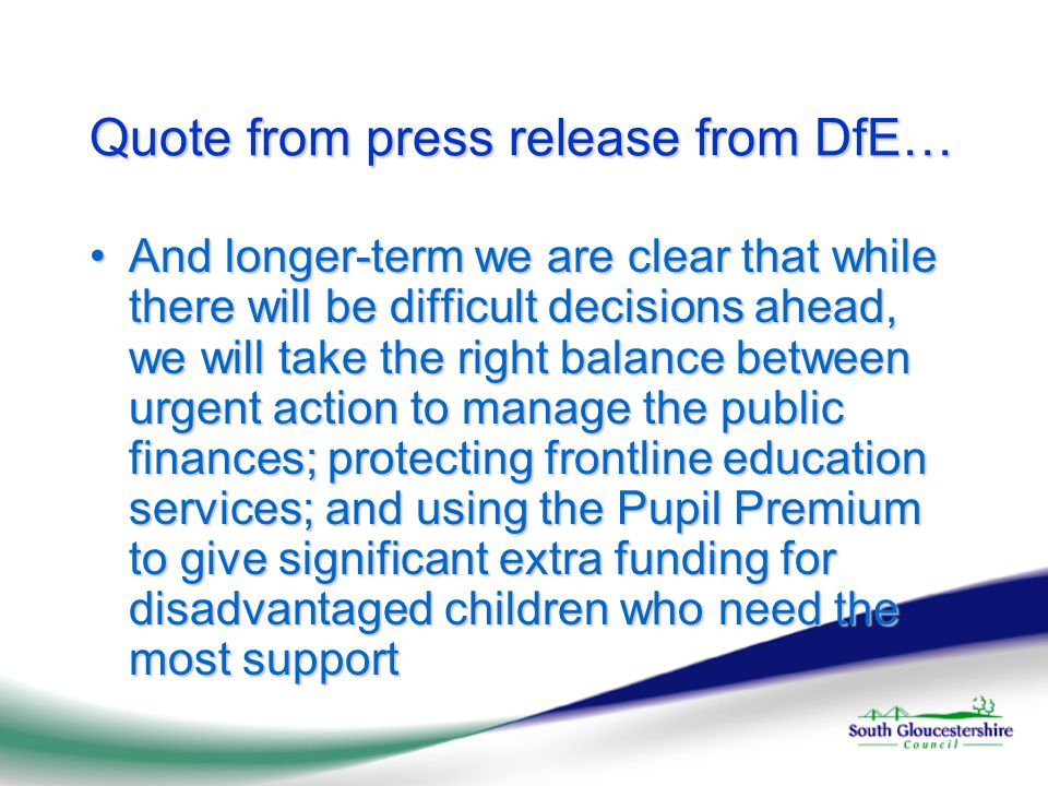 Quote from press release from DfE… And longer-term we are clear that while there will be difficult decisions ahead, we will take the right balance between urgent action to manage the public finances; protecting frontline education services; and using the Pupil Premium to give significant extra funding for disadvantaged children who need the most supportAnd longer-term we are clear that while there will be difficult decisions ahead, we will take the right balance between urgent action to manage the public finances; protecting frontline education services; and using the Pupil Premium to give significant extra funding for disadvantaged children who need the most support