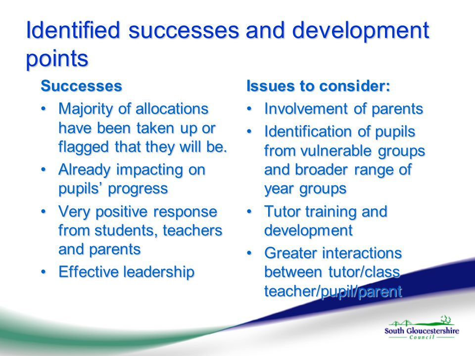 Identified successes and development points Successes Tuition experience has inspired tutors to change their practice in the classroomTuition experience has inspired tutors to change their practice in the classroom Successful external recruitmentSuccessful external recruitment Flexible models of tuition, including parent choice of tutorFlexible models of tuition, including parent choice of tutor Issues to consider: Involvement of English and Maths departments in secondaryInvolvement of English and Maths departments in secondary Quality assurance and evaluation of impactQuality assurance and evaluation of impact Mapping intervention for vulnerable groups, including tuitionMapping intervention for vulnerable groups, including tuition Tracking progress after tuitionTracking progress after tuition