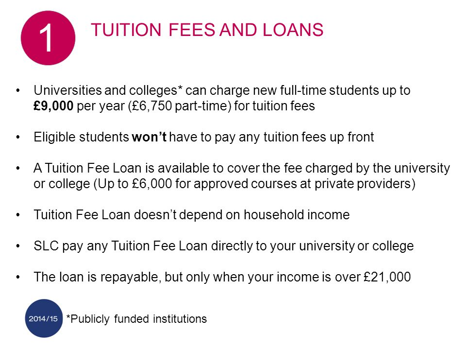 Universities and colleges* can charge new full-time students up to £9,000 per year (£6,750 part-time) for tuition fees Eligible students won't have to pay any tuition fees up front A Tuition Fee Loan is available to cover the fee charged by the university or college (Up to £6,000 for approved courses at private providers) Tuition Fee Loan doesn't depend on household income SLC pay any Tuition Fee Loan directly to your university or college The loan is repayable, but only when your income is over £21,000 *Publicly funded institutions TUITION FEES AND LOANS 1