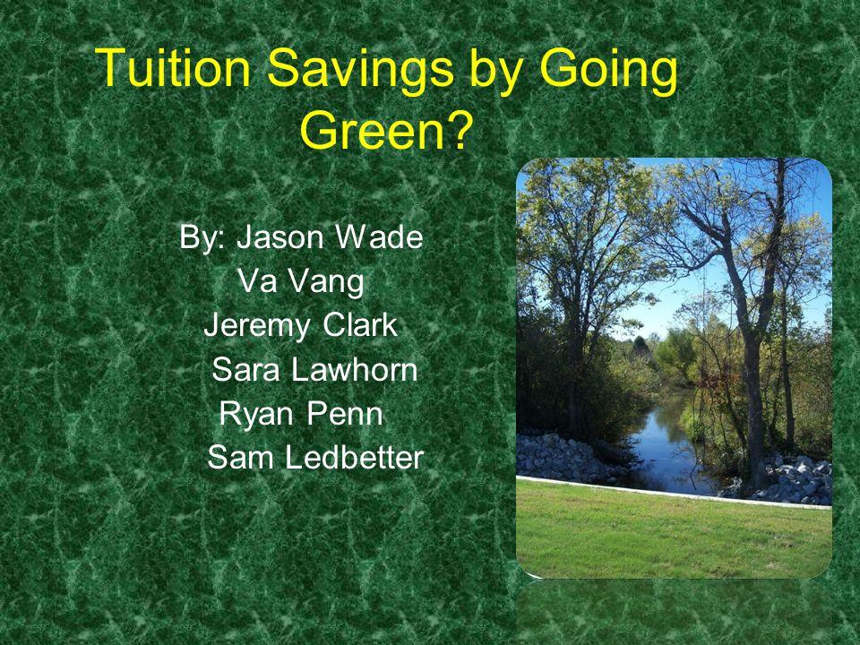 Tuition Savings by Going Green? By: Jason Wade Va Vang Jeremy Clark Sara Lawhorn Ryan Penn Sam Ledbetter