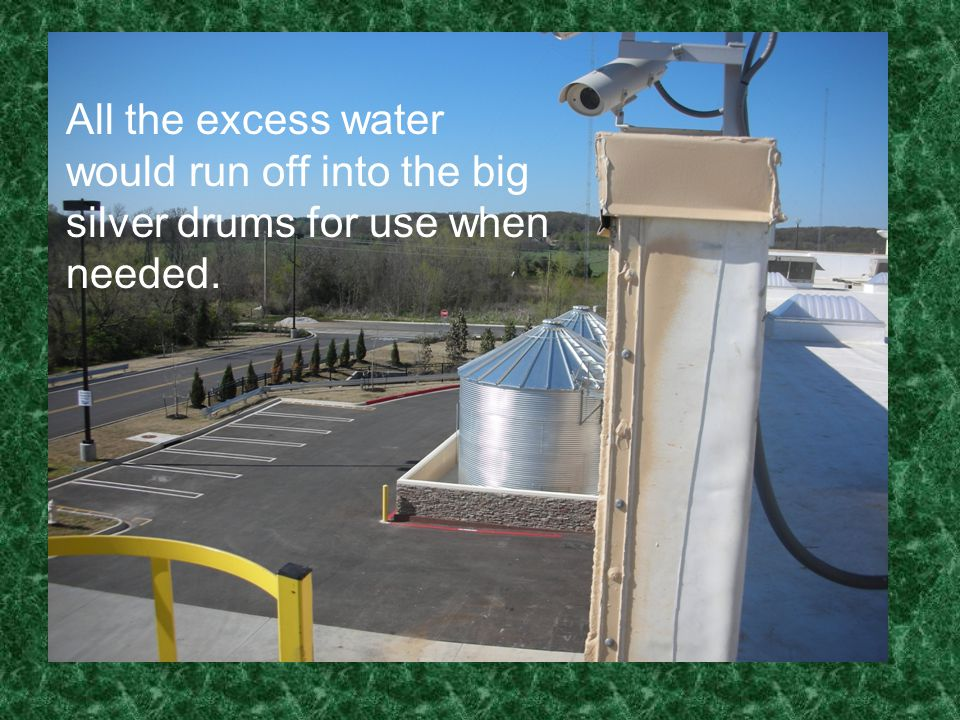 All the excess water would run off into the big silver drums for use when needed.