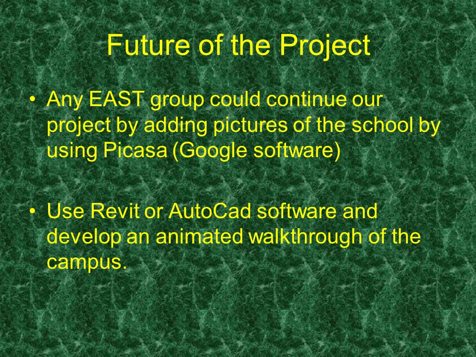 Future of the Project Any EAST group could continue our project by adding pictures of the school by using Picasa (Google software) Use Revit or AutoCad software and develop an animated walkthrough of the campus.