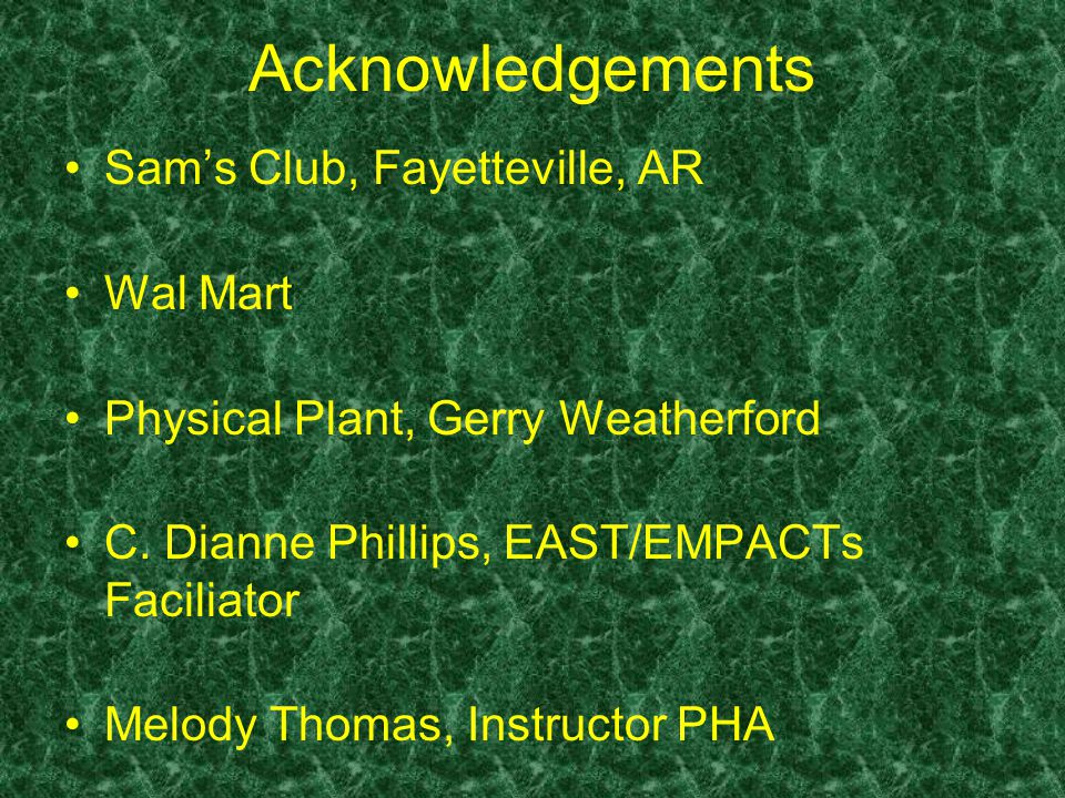 Acknowledgements Sam's Club, Fayetteville, AR Wal Mart Physical Plant, Gerry Weatherford C. Dianne Phillips, EAST/EMPACTs Faciliator Melody Thomas, In