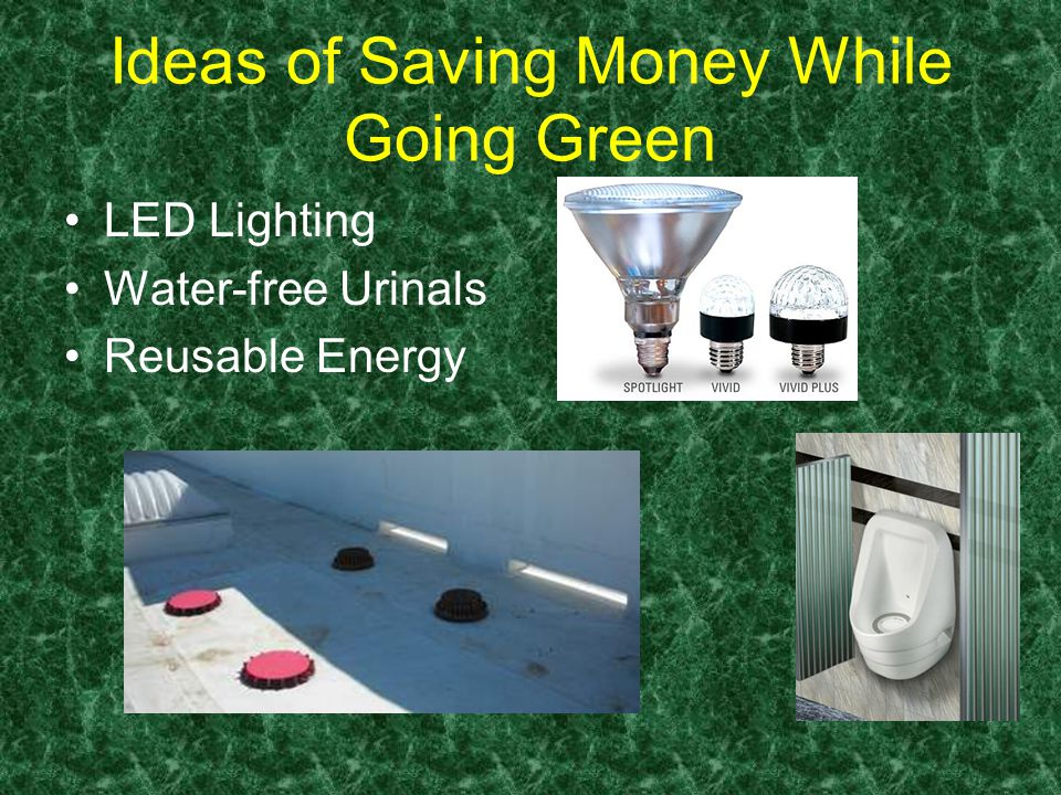 Ideas of Saving Money While Going Green LED Lighting Water-free Urinals Reusable Energy