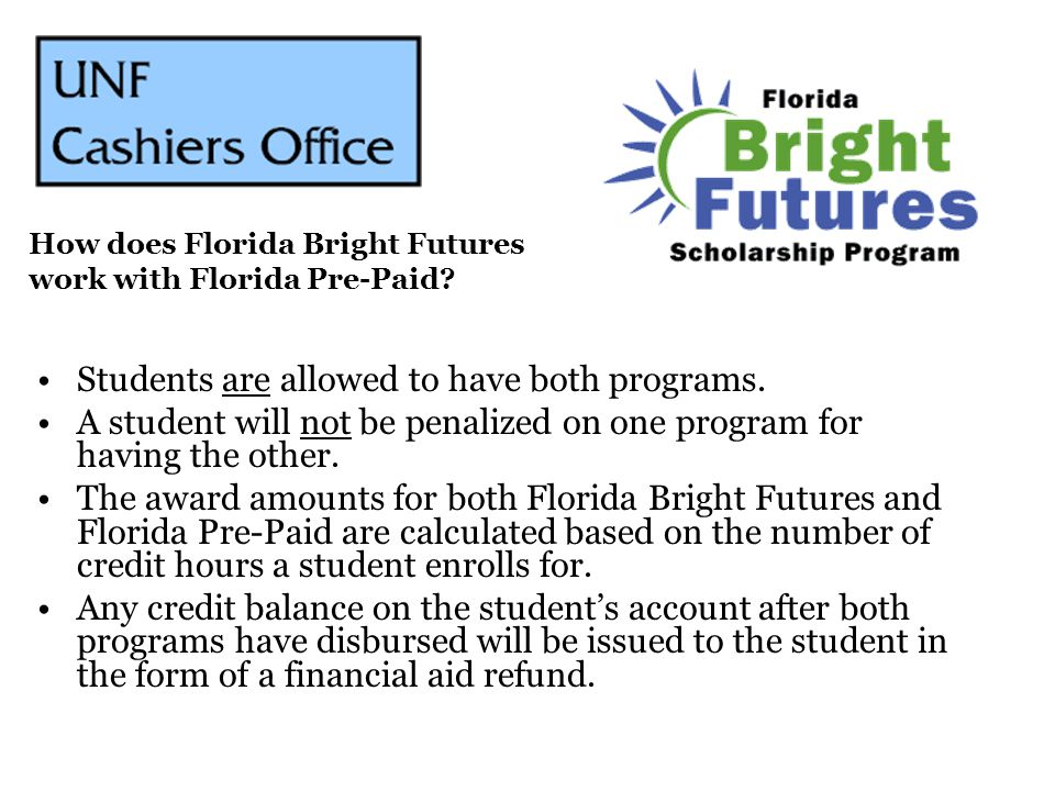 Students are allowed to have both programs. A student will not be penalized on one program for having the other. The award amounts for both Florida Br