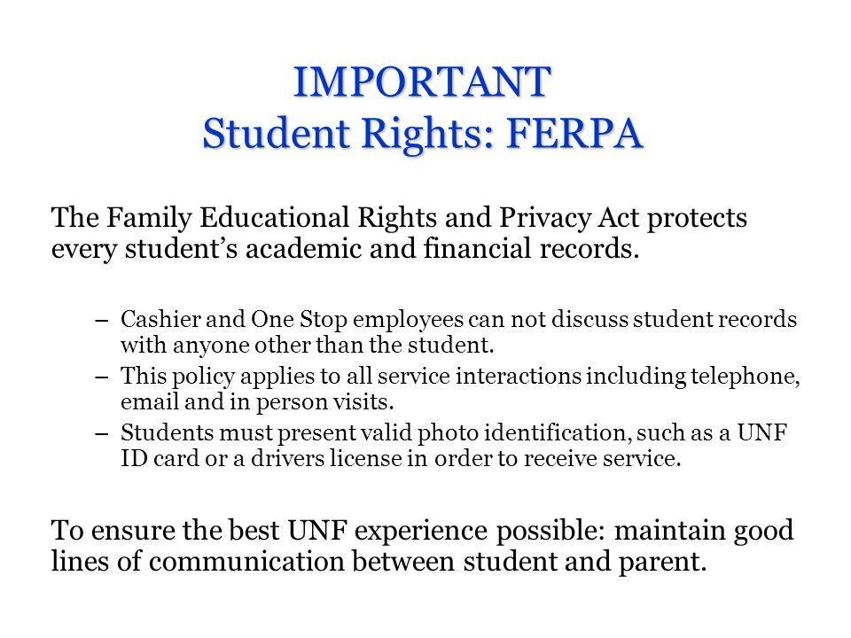 Student Responsibilities Students are responsible to be pro-active and to inform themselves about: University Deadlines University Policies Graduation Requirements Students should familiarize themselves with: MyWings Portal The UNF Catalog UNF Academic Calendar Financial Aid Guide UNF Website UNF Student Handbook UNF Email account If you know where to look, and take the time to do some research, you can avoid time consuming errors and costly mistakes.