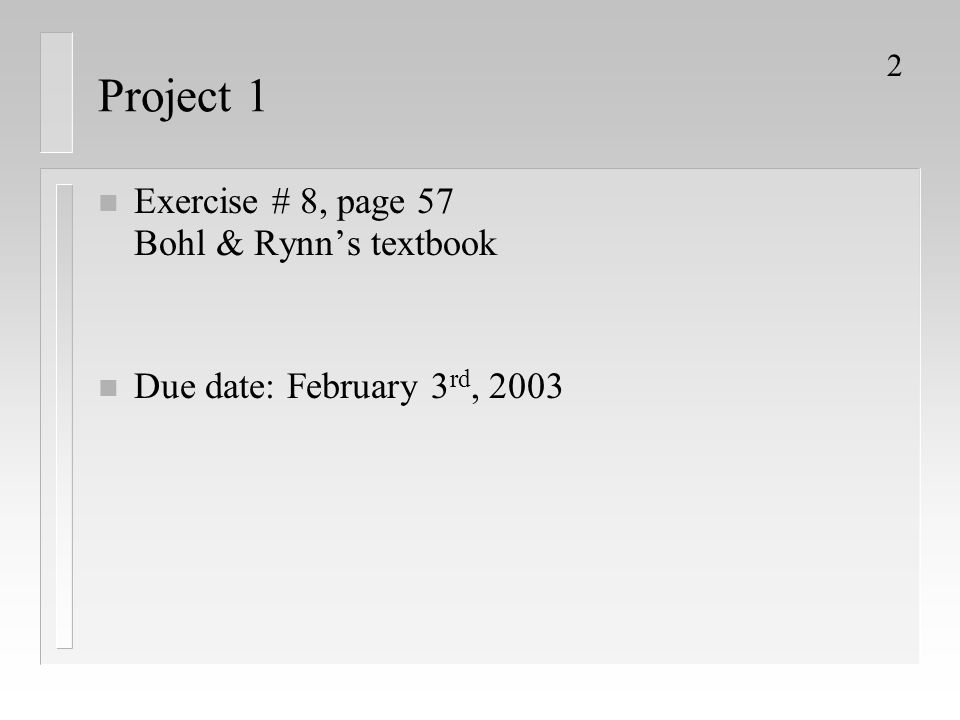 2 Project 1 n Exercise # 8, page 57 Bohl & Rynn's textbook n Due date: February 3 rd, 2003