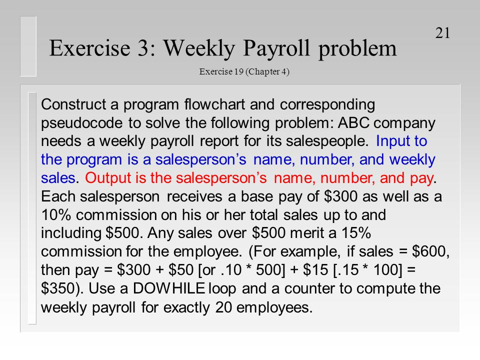 21 Exercise 3: Weekly Payroll problem Construct a program flowchart and corresponding pseudocode to solve the following problem: ABC company needs a w