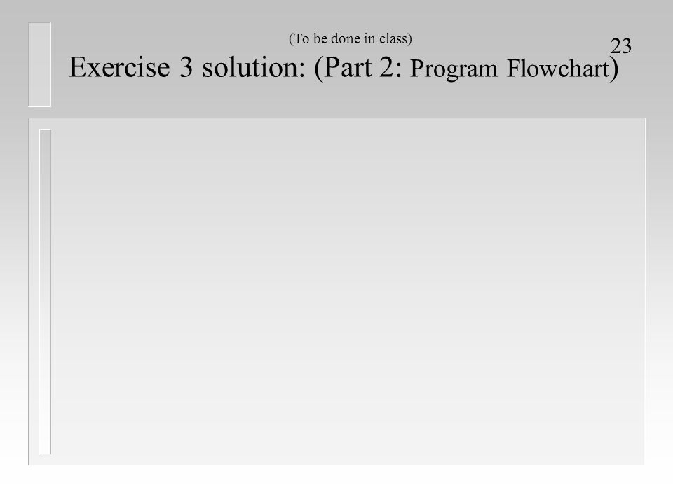 23 Exercise 3 solution: (Part 2: Program Flowchart ) (To be done in class)