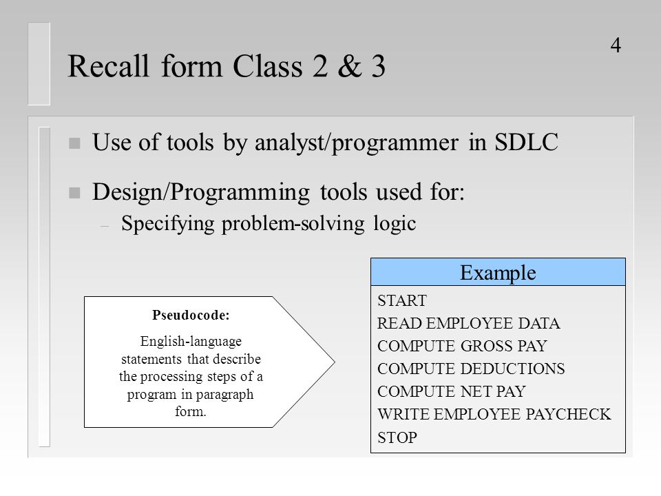 4 Recall form Class 2 & 3 n Use of tools by analyst/programmer in SDLC n Design/Programming tools used for: – Specifying problem-solving logic Pseudoc