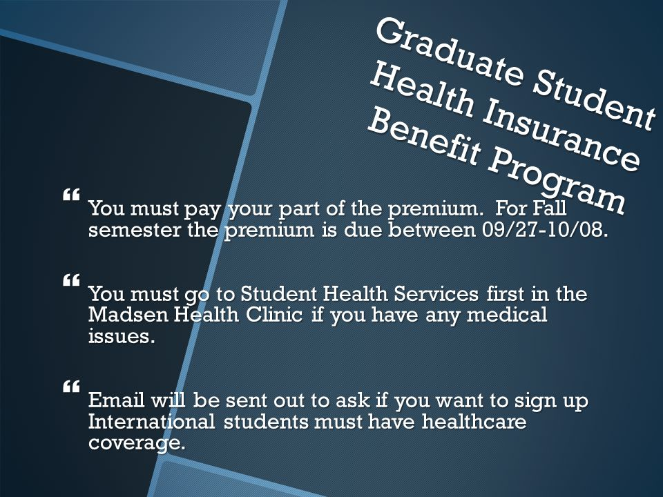 Graduate Student Health Insurance Benefit Program  You must pay your part of the premium.