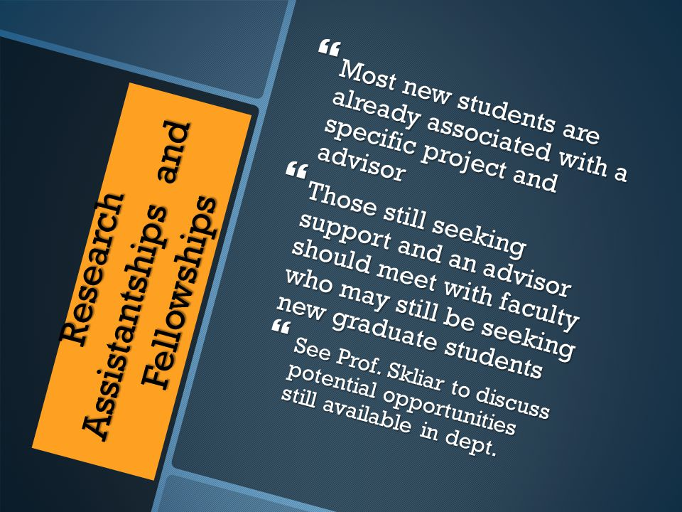 Research Assistantships and Fellowships  Most new students are already associated with a specific project and advisor  Those still seeking support and an advisor should meet with faculty who may still be seeking new graduate students  See Prof.