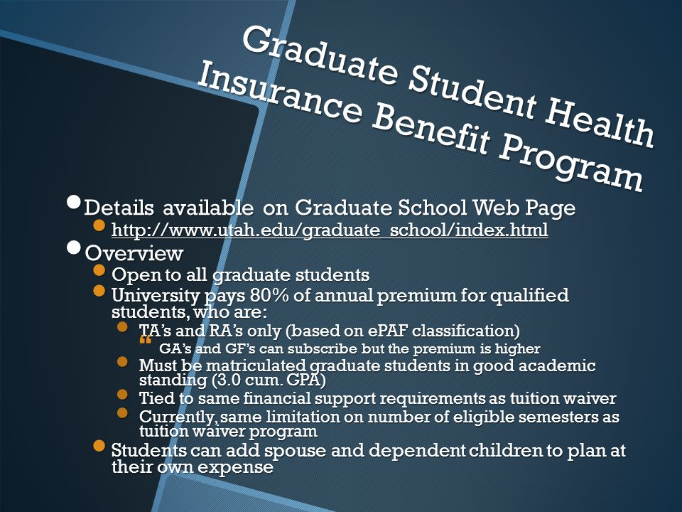 Graduate Student Health Insurance Benefit Program Details available on Graduate School Web Page Details available on Graduate School Web Page http://www.utah.edu/graduate_school/index.html http://www.utah.edu/graduate_school/index.html Overview Overview Open to all graduate students Open to all graduate students University pays 80% of annual premium for qualified students, who are: University pays 80% of annual premium for qualified students, who are: TA's and RA's only (based on ePAF classification) TA's and RA's only (based on ePAF classification)  GA's and GF's can subscribe but the premium is higher Must be matriculated graduate students in good academic standing (3.0 cum.