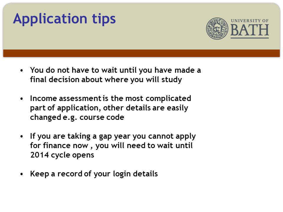 Application tips You do not have to wait until you have made a final decision about where you will study Income assessment is the most complicated part of application, other details are easily changed e.g.