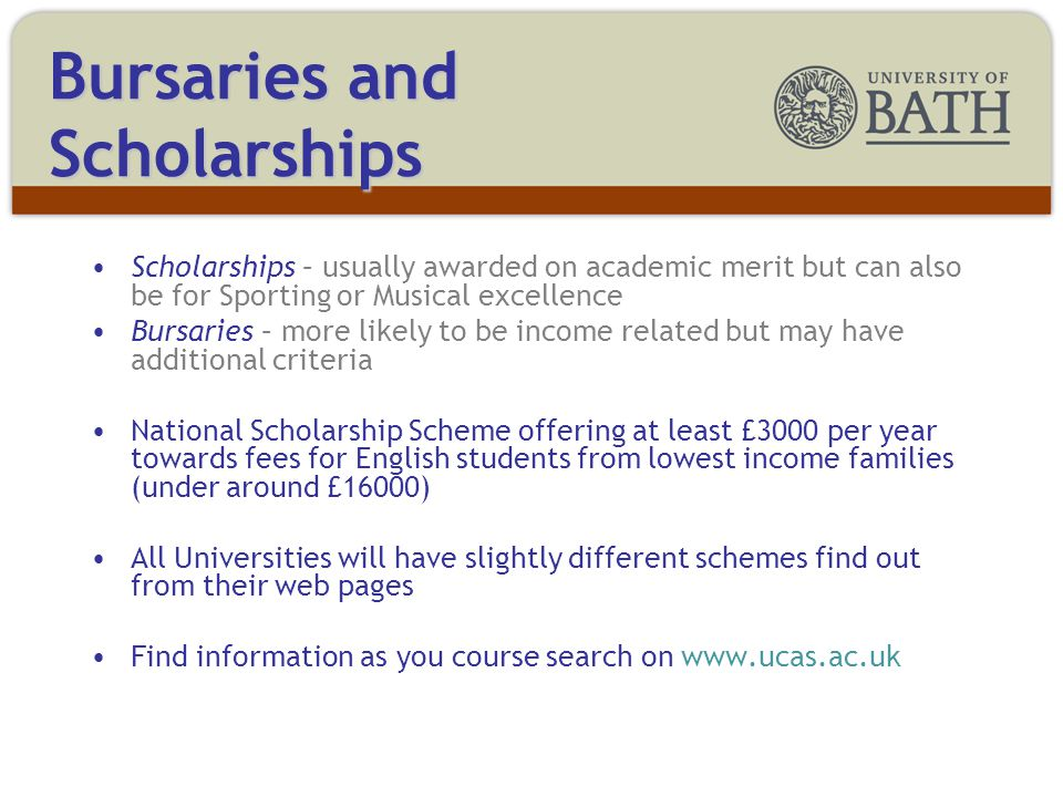 Scholarships – usually awarded on academic merit but can also be for Sporting or Musical excellence Bursaries – more likely to be income related but may have additional criteria National Scholarship Scheme offering at least £3000 per year towards fees for English students from lowest income families (under around £16000) All Universities will have slightly different schemes find out from their web pages Find information as you course search on   Bursaries and Scholarships