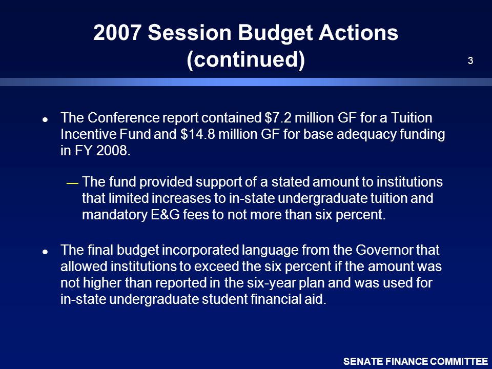 SENATE FINANCE COMMITTEE 3 2007 Session Budget Actions (continued) l The Conference report contained $7.2 million GF for a Tuition Incentive Fund and $14.8 million GF for base adequacy funding in FY 2008.