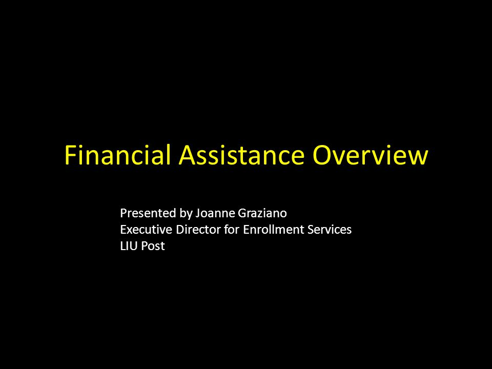 Financial Assistance Overview Presented by Joanne Graziano Executive Director for Enrollment Services LIU Post