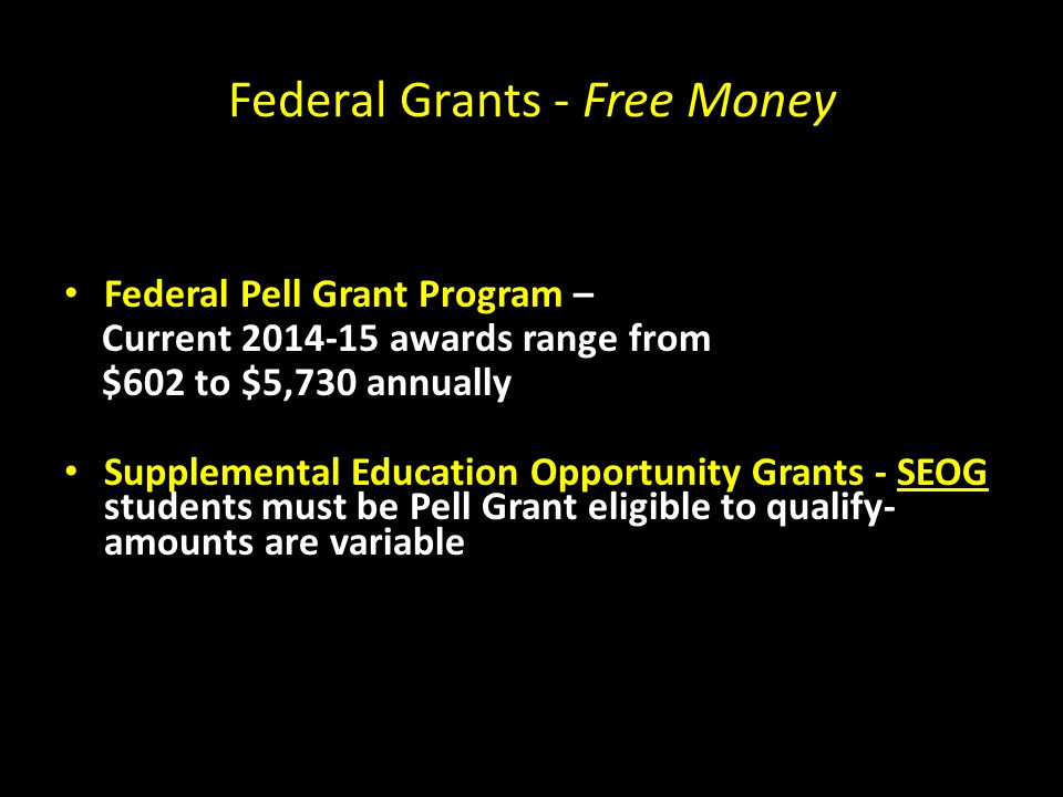 Federal Grants - Free Money Federal Pell Grant Program – Current awards range from $602 to $5,730 annually Supplemental Education Opportunity Grants - SEOG students must be Pell Grant eligible to qualify- amounts are variable