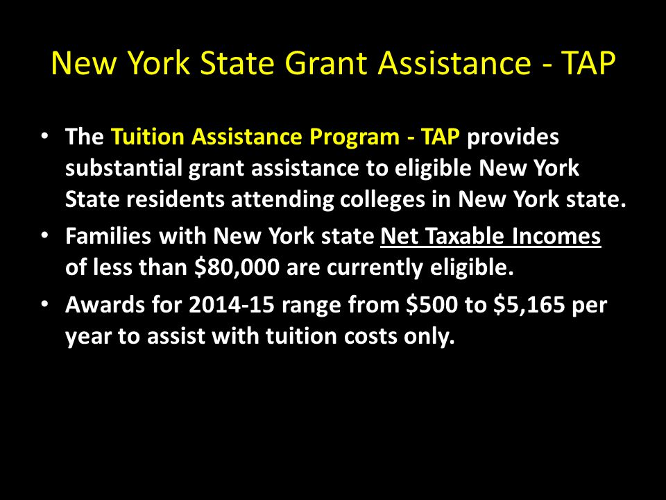 New York State Grant Assistance - TAP The Tuition Assistance Program - TAP provides substantial grant assistance to eligible New York State residents attending colleges in New York state.