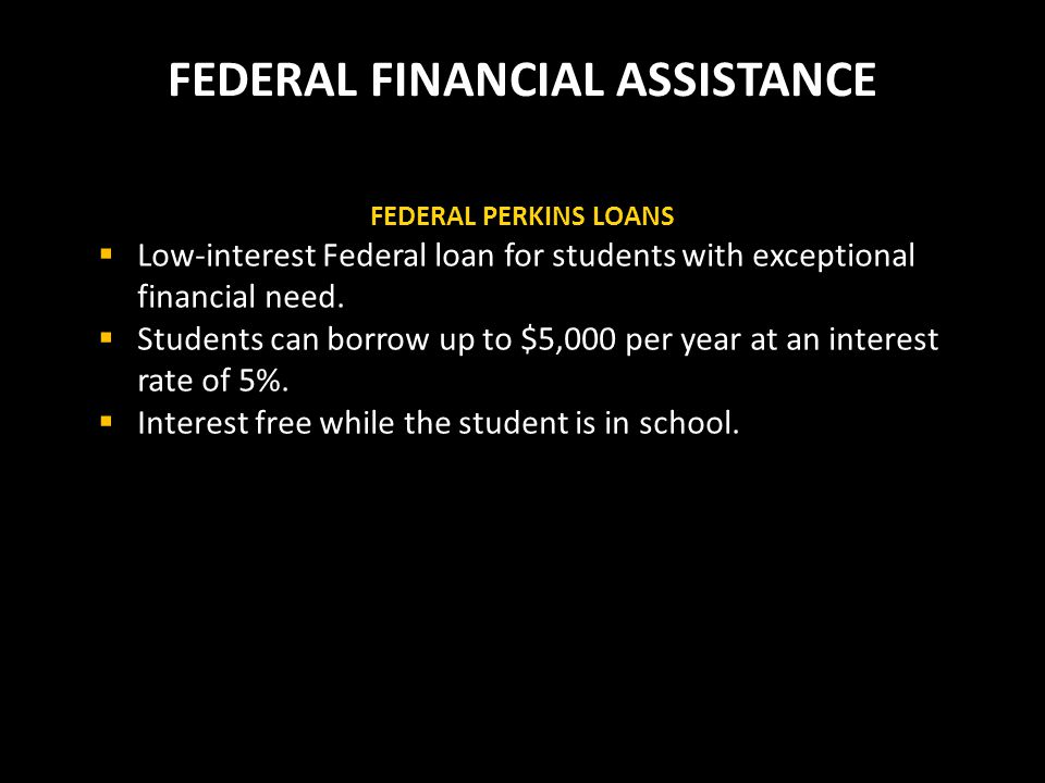 FEDERAL FINANCIAL ASSISTANCE FEDERAL PERKINS LOANS  Low-interest Federal loan for students with exceptional financial need.