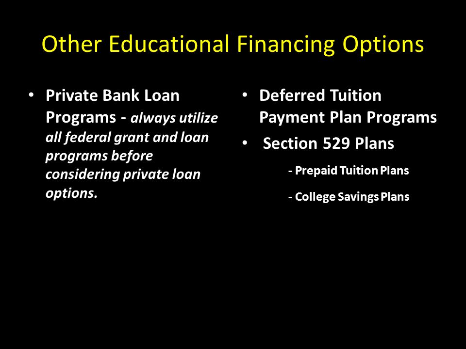 Other Educational Financing Options Private Bank Loan Programs - always utilize all federal grant and loan programs before considering private loan options.