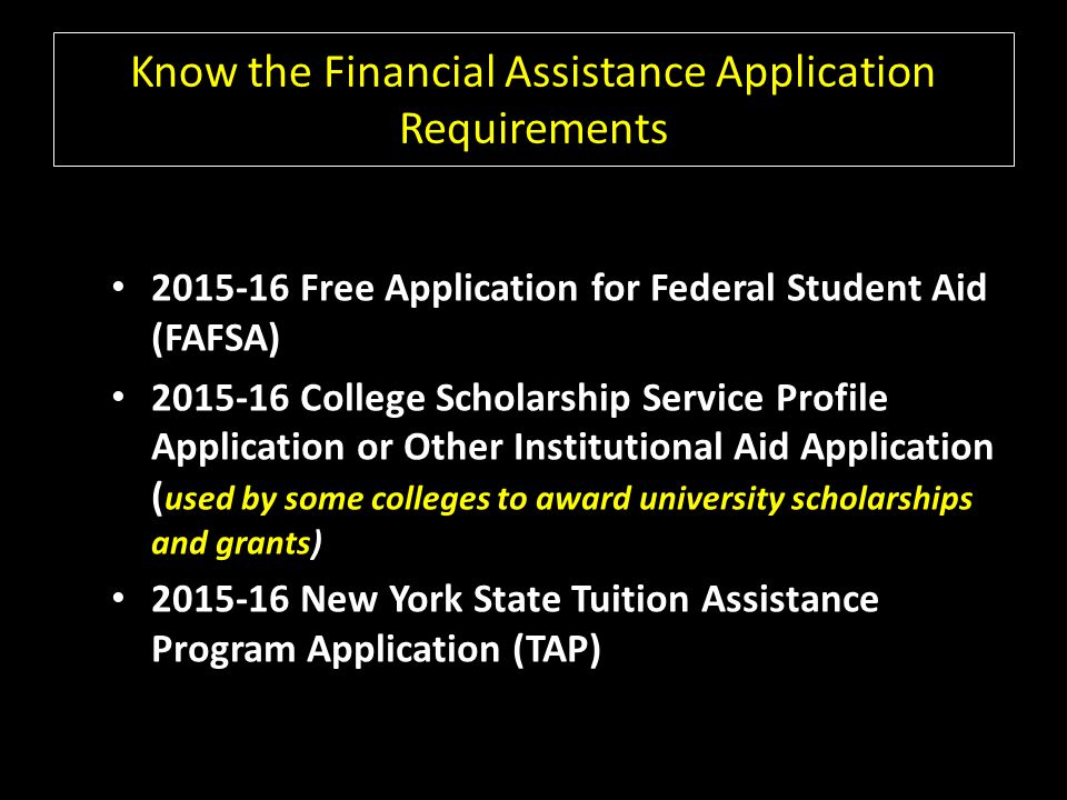 Know the Financial Assistance Application Requirements Free Application for Federal Student Aid (FAFSA) College Scholarship Service Profile Application or Other Institutional Aid Application ( used by some colleges to award university scholarships and grants) New York State Tuition Assistance Program Application (TAP)