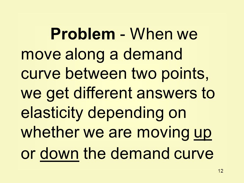12 Problem - When we move along a demand curve between two points, we get different answers to elasticity depending on whether we are moving up or down the demand curve