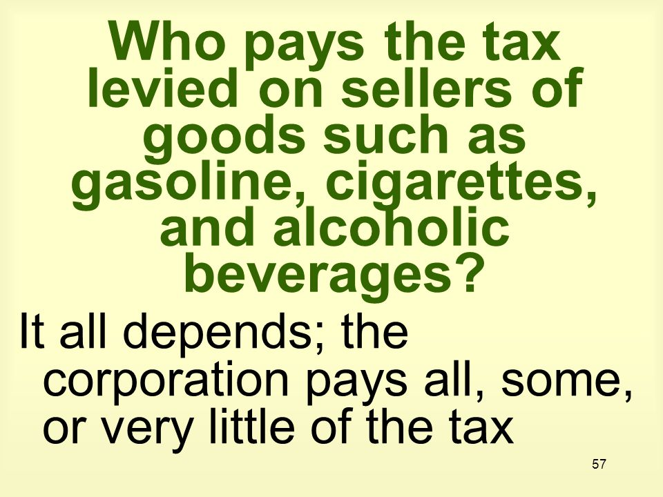 57 Who pays the tax levied on sellers of goods such as gasoline, cigarettes, and alcoholic beverages.