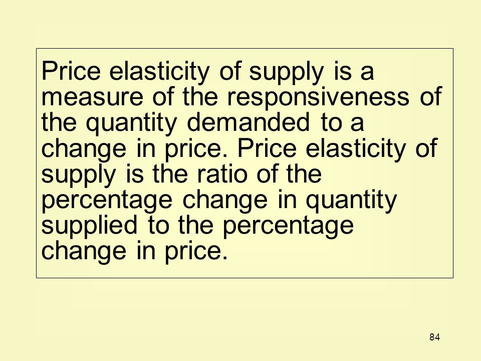 84 Price elasticity of supply is a measure of the responsiveness of the quantity demanded to a change in price.