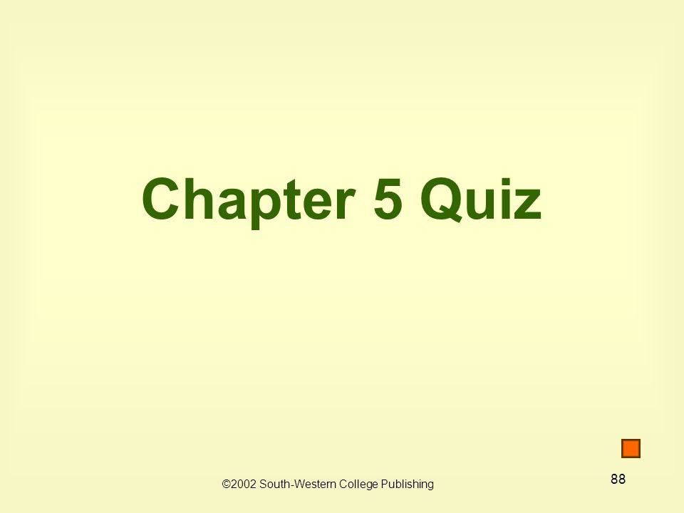 88 Chapter 5 Quiz ©2002 South-Western College Publishing